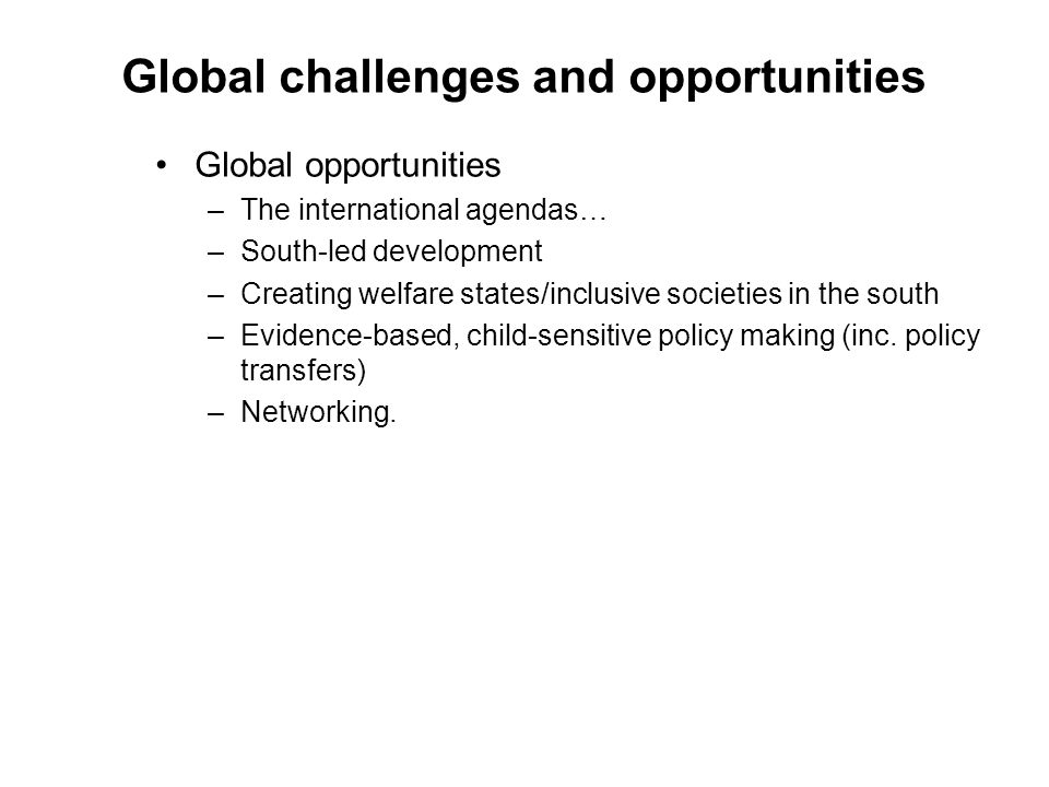 Global challenges and opportunities Global opportunities –The international agendas… –South-led development –Creating welfare states/inclusive societi