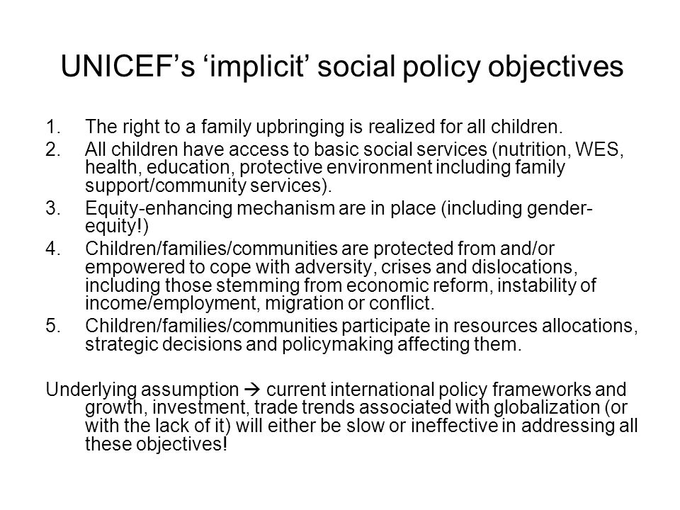 UNICEFs implicit social policy objectives 1.The right to a family upbringing is realized for all children. 2.All children have access to basic social