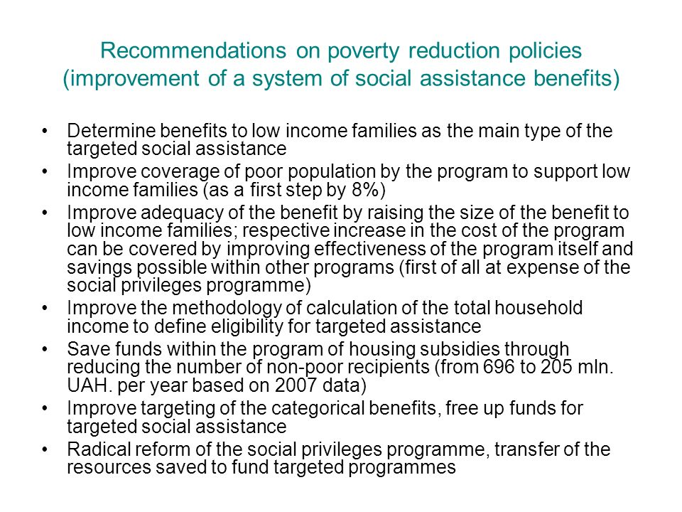 Recommendations on poverty reduction policies (improvement of a system of social assistance benefits) Determine benefits to low income families as the main type of the targeted social assistance Improve coverage of poor population by the program to support low income families (as a first step by 8%) Improve adequacy of the benefit by raising the size of the benefit to low income families; respective increase in the cost of the program can be covered by improving effectiveness of the program itself and savings possible within other programs (first of all at expense of the social privileges programme) Improve the methodology of calculation of the total household income to define eligibility for targeted assistance Save funds within the program of housing subsidies through reducing the number of non-poor recipients (from 696 to 205 mln.