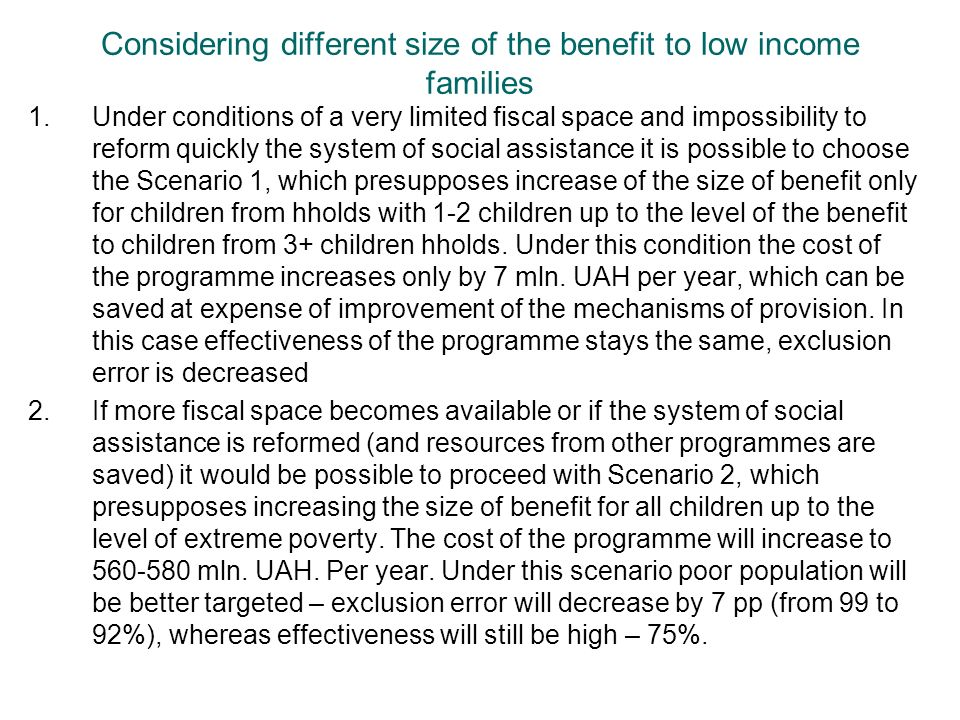 Considering different size of the benefit to low income families 1.Under conditions of a very limited fiscal space and impossibility to reform quickly the system of social assistance it is possible to choose the Scenario 1, which presupposes increase of the size of benefit only for children from hholds with 1-2 children up to the level of the benefit to children from 3+ children hholds.