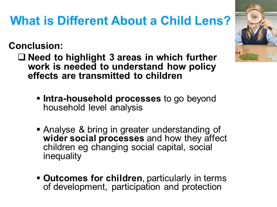 What is Different About a Child Lens? Conclusion: Need to highlight 3 areas in which further work is needed to understand how policy effects are trans