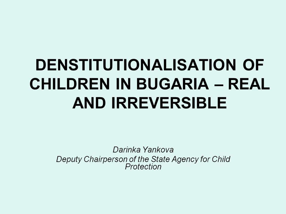 DENSTITUTIONALISATION OF CHILDREN IN BUGARIA – REAL AND IRREVERSIBLE Darinka Yankova Deputy Chairperson of the State Agency for Child Protection
