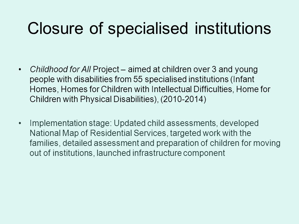 Closure of specialised institutions Childhood for All Project – aimed at children over 3 and young people with disabilities from 55 specialised institutions (Infant Homes, Homes for Children with Intellectual Difficulties, Home for Children with Physical Disabilities), (2010-2014) Implementation stage: Updated child assessments, developed National Map of Residential Services, targeted work with the families, detailed assessment and preparation of children for moving out of institutions, launched infrastructure component