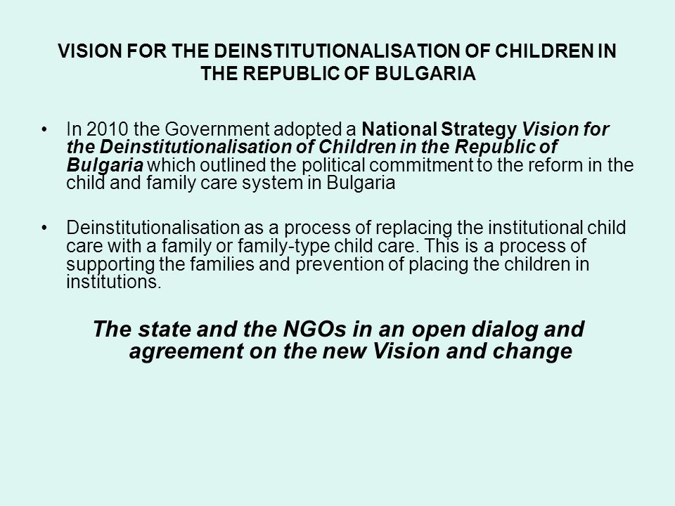 VISION FOR THE DEINSTITUTIONALISATION OF CHILDREN IN THE REPUBLIC OF BULGARIA In 2010 the Government adopted a National Strategy Vision for the Deinstitutionalisation of Children in the Republic of Bulgaria which outlined the political commitment to the reform in the child and family care system in Bulgaria Deinstitutionalisation as a process of replacing the institutional child care with a family or family-type child care.