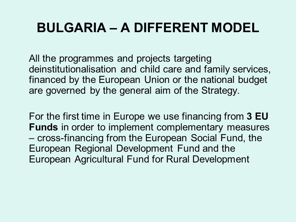 BULGARIA – A DIFFERENT MODEL All the programmes and projects targeting deinstitutionalisation and child care and family services, financed by the European Union or the national budget are governed by the general aim of the Strategy.