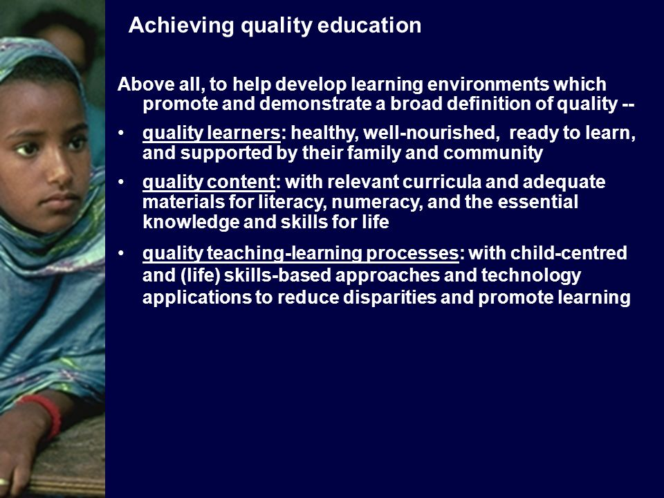 Above all, to help develop learning environments which promote and demonstrate a broad definition of quality -- quality learners: healthy, well-nourished, ready to learn, and supported by their family and community quality content: with relevant curricula and adequate materials for literacy, numeracy, and the essential knowledge and skills for life quality teaching-learning processes: with child-centred and (life) skills-based approaches and technology applications to reduce disparities and promote learning Achieving quality education