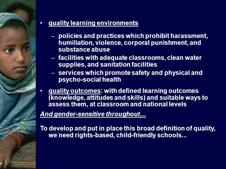 quality learning environments –policies and practices which prohibit harassment, humiliation, violence, corporal punishment, and substance abuse –facilities with adequate classrooms, clean water supplies, and sanitation facilities –services which promote safety and physical and psycho-social health quality outcomes: with defined learning outcomes (knowledge, attitudes and skills) and suitable ways to assess them, at classroom and national levels And gender-sensitive throughout… To develop and put in place this broad definition of quality, we need rights-based, child-friendly schools...