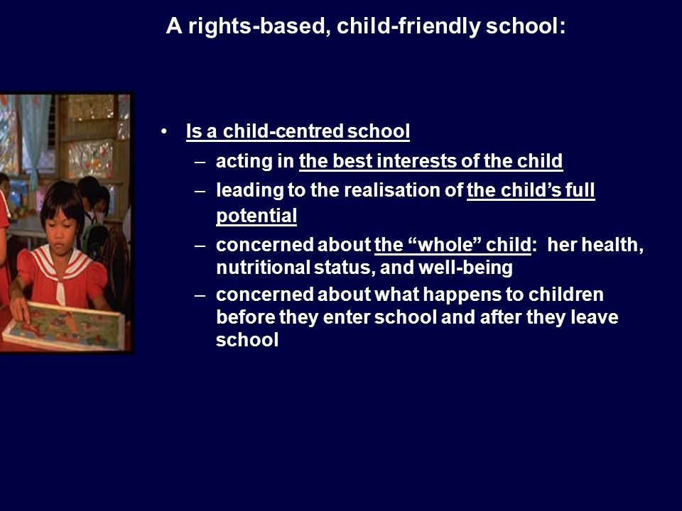 Is a child-centred school –acting in the best interests of the child –leading to the realisation of the childs full potential –concerned about the whole child: her health, nutritional status, and well-being –concerned about what happens to children before they enter school and after they leave school A rights-based, child-friendly school: