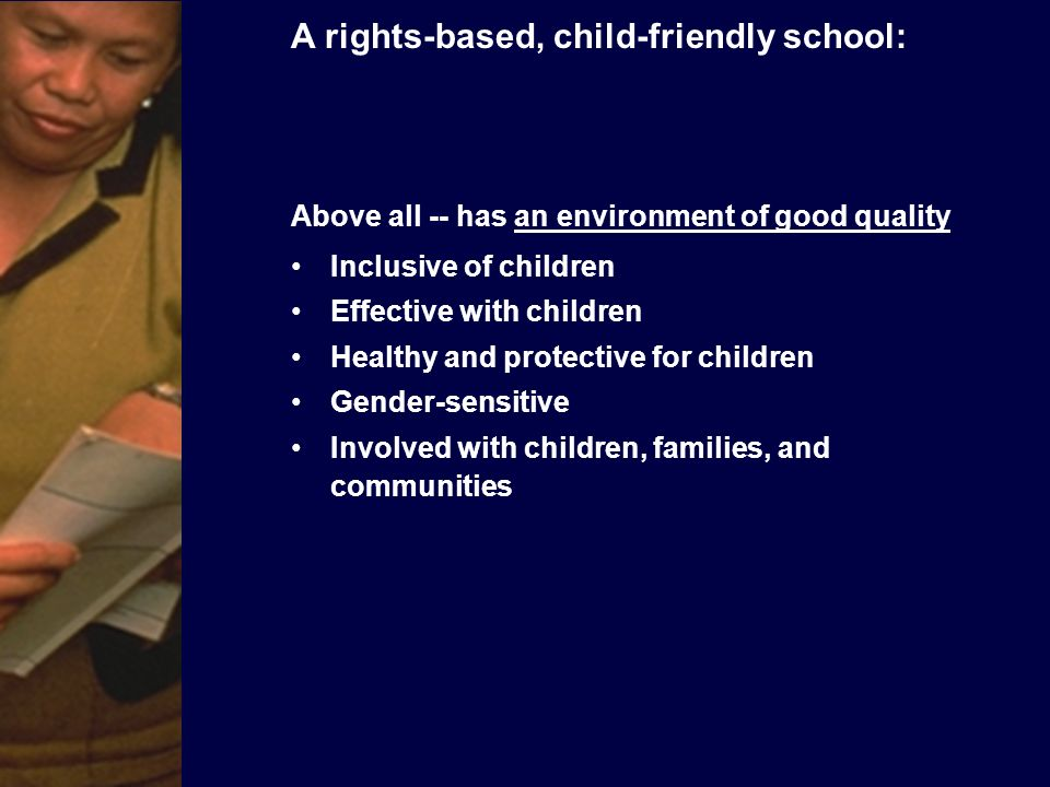 A Child-Friendly School (CFS) -- INCLUSIVE of children Does not exclude, discriminate, or stereotype on the basis of difference Provides education that is free and compulsory, affordable and accessible, especially to families and children at risk