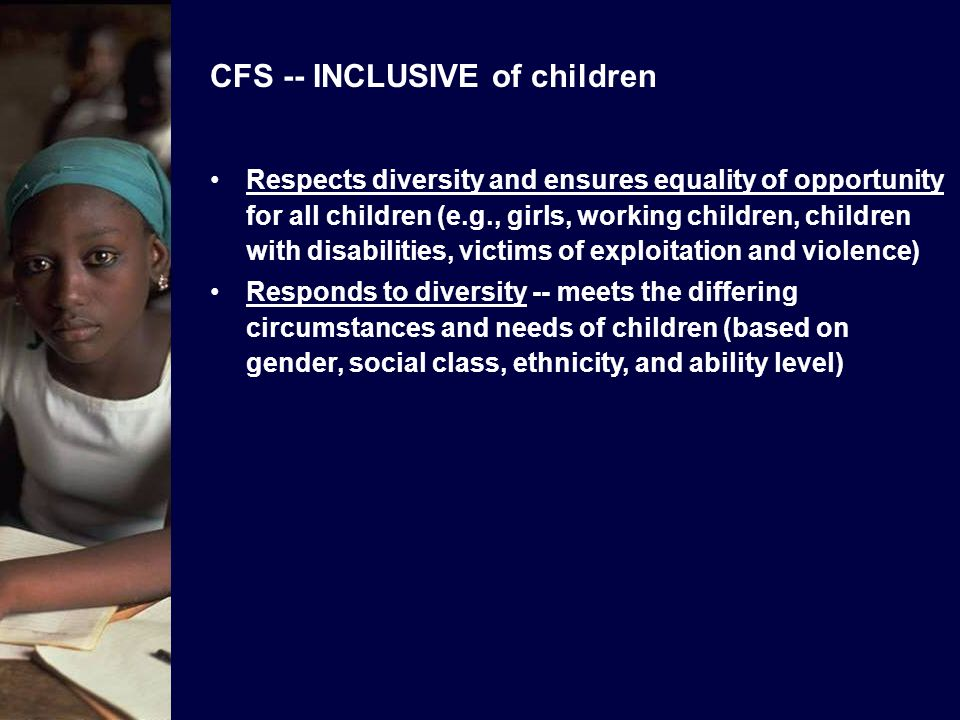 CFS -- EFFECTIVE with children Promotes good quality teaching and learning processes –instruction appropriate to each childs learning needs, abilities, and learning styles –active, co-operative, democratic, gender- sensitive learning Provides structured content and good quality materials and resources