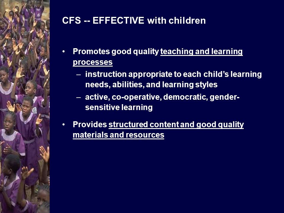 CFS -- EFFECTIVE with children Enhances teacher capacity, morale, commitment, status, and income -- and their recognition of child rights Promotes quality learning outcomes –defines and helps children learn what they need to learn (e.g., literacy, numeracy, life skills, child rights) –teaches children how to learn