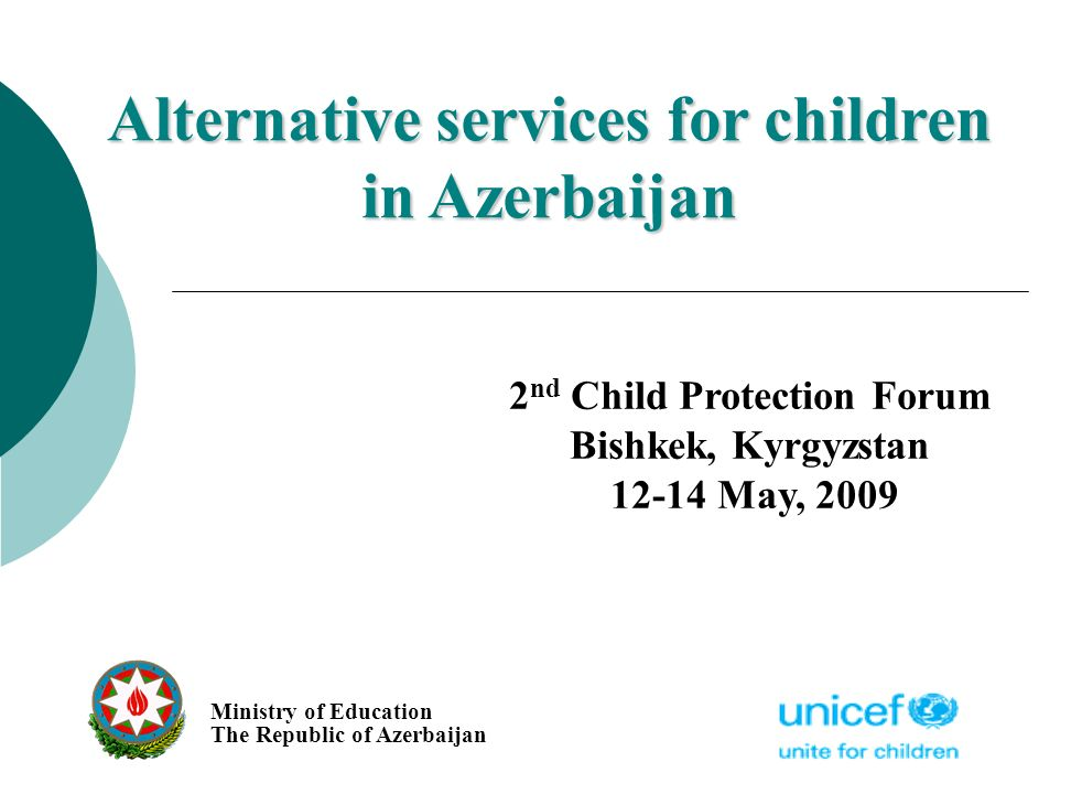 Alternative services for children in Azerbaijan Ministry of Education The Republic of Azerbaijan 2 nd Child Protection Forum Bishkek, Kyrgyzstan 12-14 May, 2009