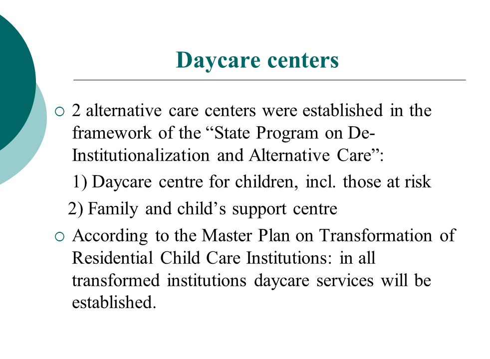 Daycare centers 2 alternative care centers were established in the framework of the State Program on De- Institutionalization and Alternative Care: 1) Daycare centre for children, incl.