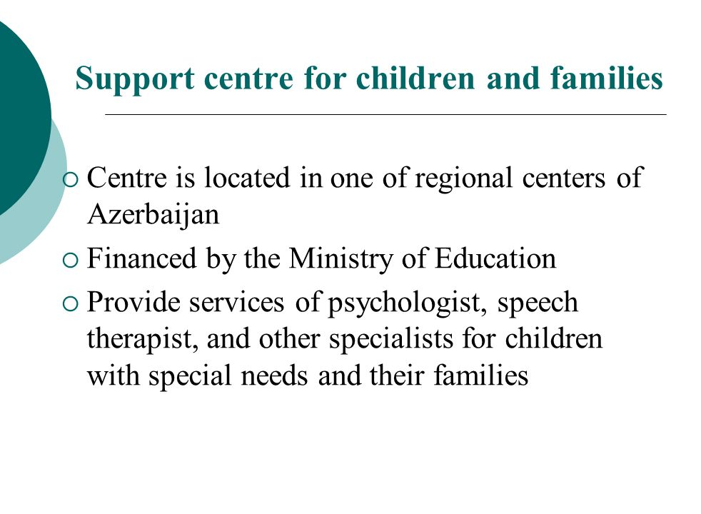 Support centre for children and families Centre is located in one of regional centers of Azerbaijan Financed by the Ministry of Education Provide services of psychologist, speech therapist, and other specialists for children with special needs and their families