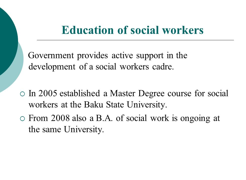 Education of social workers Government provides active support in the development of a social workers cadre.