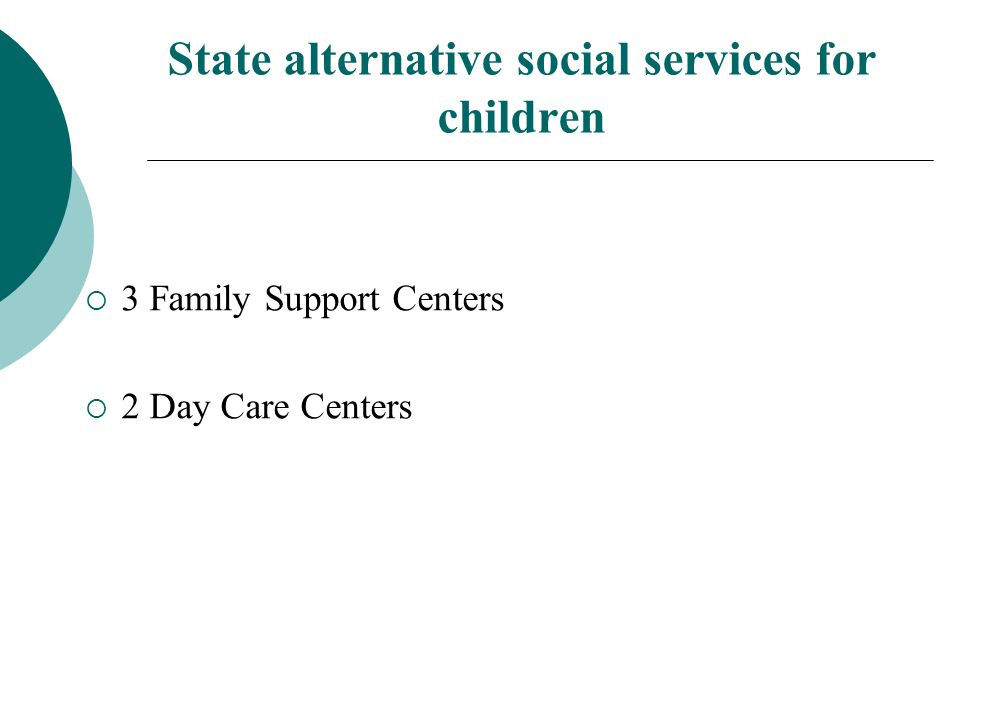 State alternative social services for children 3 Family Support Centers 2 Day Care Centers
