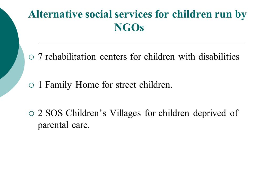 Alternative social services for children run by NGOs 7 rehabilitation centers for children with disabilities 1 Family Home for street children.