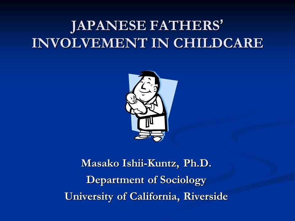 JAPANESE FATHERS INVOLVEMENT IN CHILDCARE Masako Ishii-Kuntz, Ph.D. Department of Sociology University of California, Riverside