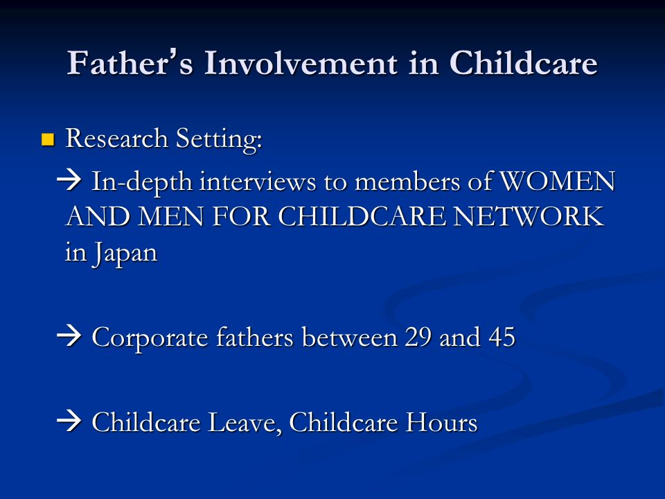 Father s Involvement in Childcare Research Setting: Research Setting: In-depth interviews to members of WOMEN AND MEN FOR CHILDCARE NETWORK in Japan In-depth interviews to members of WOMEN AND MEN FOR CHILDCARE NETWORK in Japan Corporate fathers between 29 and 45 Corporate fathers between 29 and 45 Childcare Leave, Childcare Hours Childcare Leave, Childcare Hours