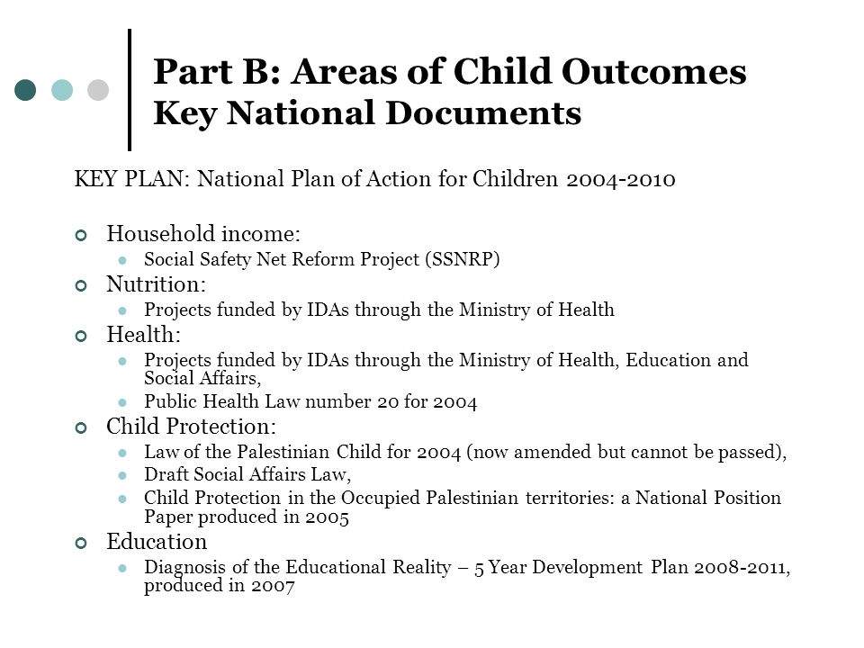 Part B: Areas of Child Outcomes Key National Documents KEY PLAN: National Plan of Action for Children Household income: Social Safety Net Reform Project (SSNRP) Nutrition: Projects funded by IDAs through the Ministry of Health Health: Projects funded by IDAs through the Ministry of Health, Education and Social Affairs, Public Health Law number 20 for 2004 Child Protection: Law of the Palestinian Child for 2004 (now amended but cannot be passed), Draft Social Affairs Law, Child Protection in the Occupied Palestinian territories: a National Position Paper produced in 2005 Education Diagnosis of the Educational Reality – 5 Year Development Plan , produced in 2007