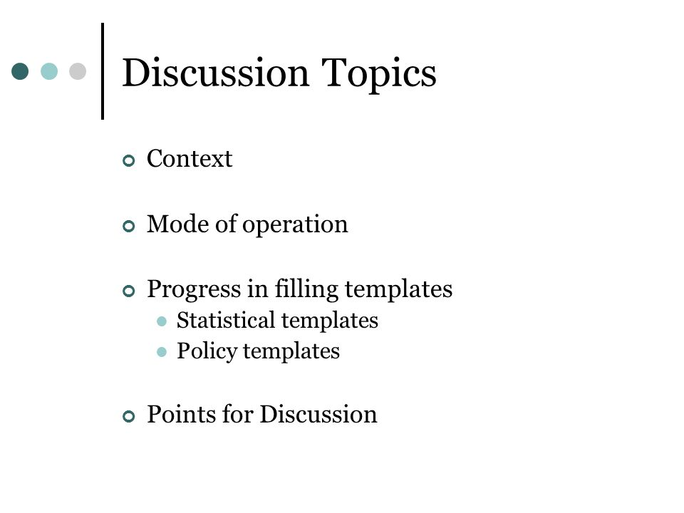 Discussion Topics Context Mode of operation Progress in filling templates Statistical templates Policy templates Points for Discussion