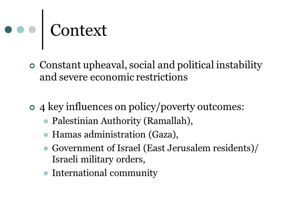 Context Constant upheaval, social and political instability and severe economic restrictions 4 key influences on policy/poverty outcomes: Palestinian Authority (Ramallah), Hamas administration (Gaza), Government of Israel (East Jerusalem residents)/ Israeli military orders, International community
