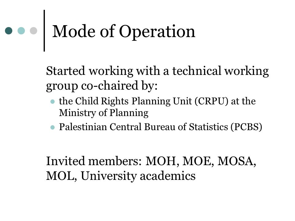 Mode of Operation Started working with a technical working group co-chaired by: the Child Rights Planning Unit (CRPU) at the Ministry of Planning Palestinian Central Bureau of Statistics (PCBS) Invited members: MOH, MOE, MOSA, MOL, University academics