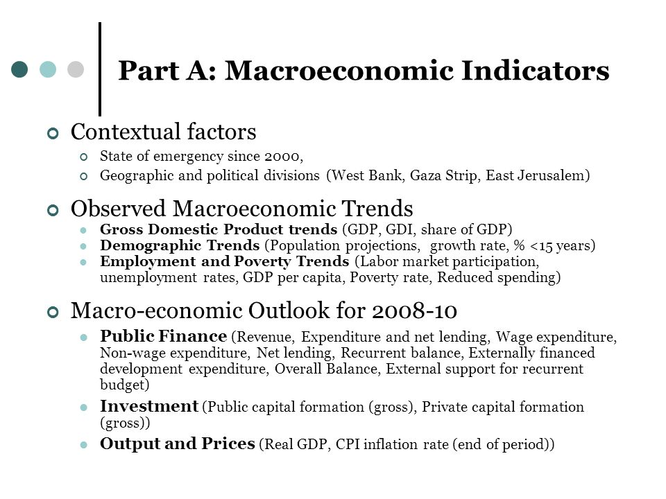 Part A: Macroeconomic Indicators Contextual factors State of emergency since 2000, Geographic and political divisions (West Bank, Gaza Strip, East Jerusalem) Observed Macroeconomic Trends Gross Domestic Product trends (GDP, GDI, share of GDP) Demographic Trends (Population projections, growth rate, % <15 years) Employment and Poverty Trends (Labor market participation, unemployment rates, GDP per capita, Poverty rate, Reduced spending) Macro-economic Outlook for Public Finance (Revenue, Expenditure and net lending, Wage expenditure, Non-wage expenditure, Net lending, Recurrent balance, Externally financed development expenditure, Overall Balance, External support for recurrent budget) Investment (Public capital formation (gross), Private capital formation (gross)) Output and Prices (Real GDP, CPI inflation rate (end of period))