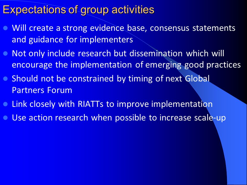 Expectations of group activities Will create a strong evidence base, consensus statements and guidance for implementers Not only include research but dissemination which will encourage the implementation of emerging good practices Should not be constrained by timing of next Global Partners Forum Link closely with RIATTs to improve implementation Use action research when possible to increase scale-up