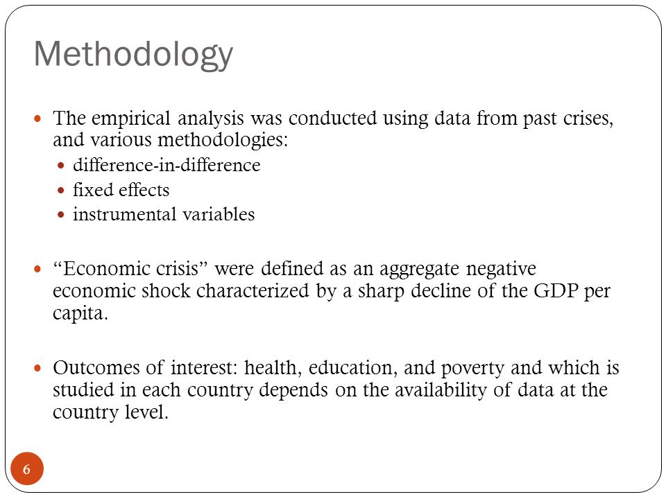 Methodology 6 The empirical analysis was conducted using data from past crises, and various methodologies: difference-in-difference fixed effects instrumental variables Economic crisis were defined as an aggregate negative economic shock characterized by a sharp decline of the GDP per capita.