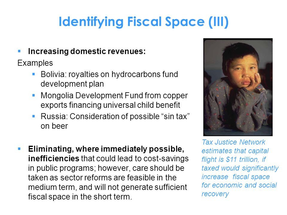 Identifying Fiscal Space (III) Increasing domestic revenues: Examples Bolivia: royalties on hydrocarbons fund development plan Mongolia Development Fund from copper exports financing universal child benefit Russia: Consideration of possible sin tax on beer Eliminating, where immediately possible, inefficiencies that could lead to cost-savings in public programs; however, care should be taken as sector reforms are feasible in the medium term, and will not generate sufficient fiscal space in the short term.