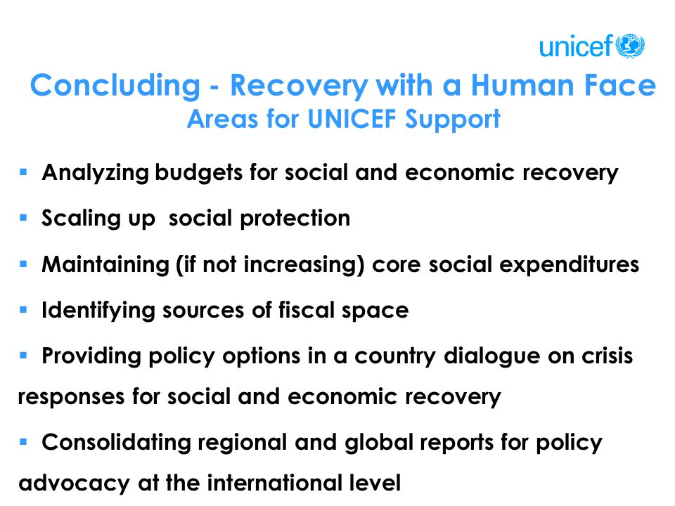 Concluding - Recovery with a Human Face Areas for UNICEF Support Analyzing budgets for social and economic recovery Scaling up social protection Maintaining (if not increasing) core social expenditures Identifying sources of fiscal space Providing policy options in a country dialogue on crisis responses for social and economic recovery Consolidating regional and global reports for policy advocacy at the international level