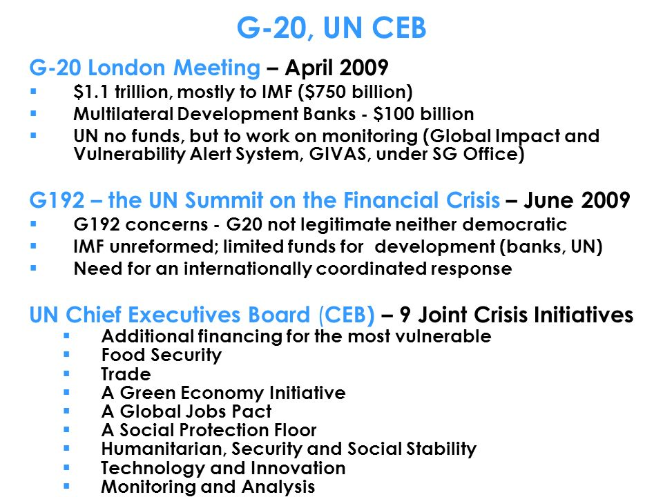 G-20, UN CEB G-20 London Meeting – April 2009 $1.1 trillion, mostly to IMF ($750 billion) Multilateral Development Banks - $100 billion UN no funds, but to work on monitoring (Global Impact and Vulnerability Alert System, GIVAS, under SG Office) G192 – the UN Summit on the Financial Crisis – June 2009 G192 concerns - G20 not legitimate neither democratic IMF unreformed; limited funds for development (banks, UN) Need for an internationally coordinated response UN Chief Executives Board ( CEB) – 9 Joint Crisis Initiatives Additional financing for the most vulnerable Food Security Trade A Green Economy Initiative A Global Jobs Pact A Social Protection Floor Humanitarian, Security and Social Stability Technology and Innovation Monitoring and Analysis