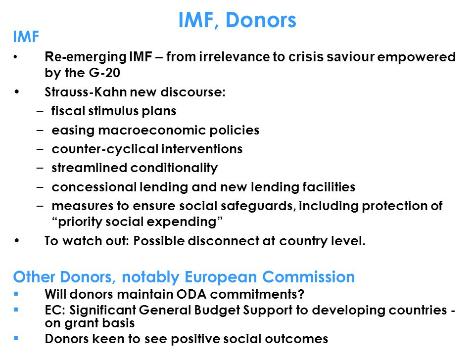 IMF, Donors IMF Re-emerging IMF – from irrelevance to crisis saviour empowered by the G-20 Strauss-Kahn new discourse: – fiscal stimulus plans – easing macroeconomic policies – counter-cyclical interventions – streamlined conditionality – concessional lending and new lending facilities – measures to ensure social safeguards, including protection of priority social expending To watch out: Possible disconnect at country level.
