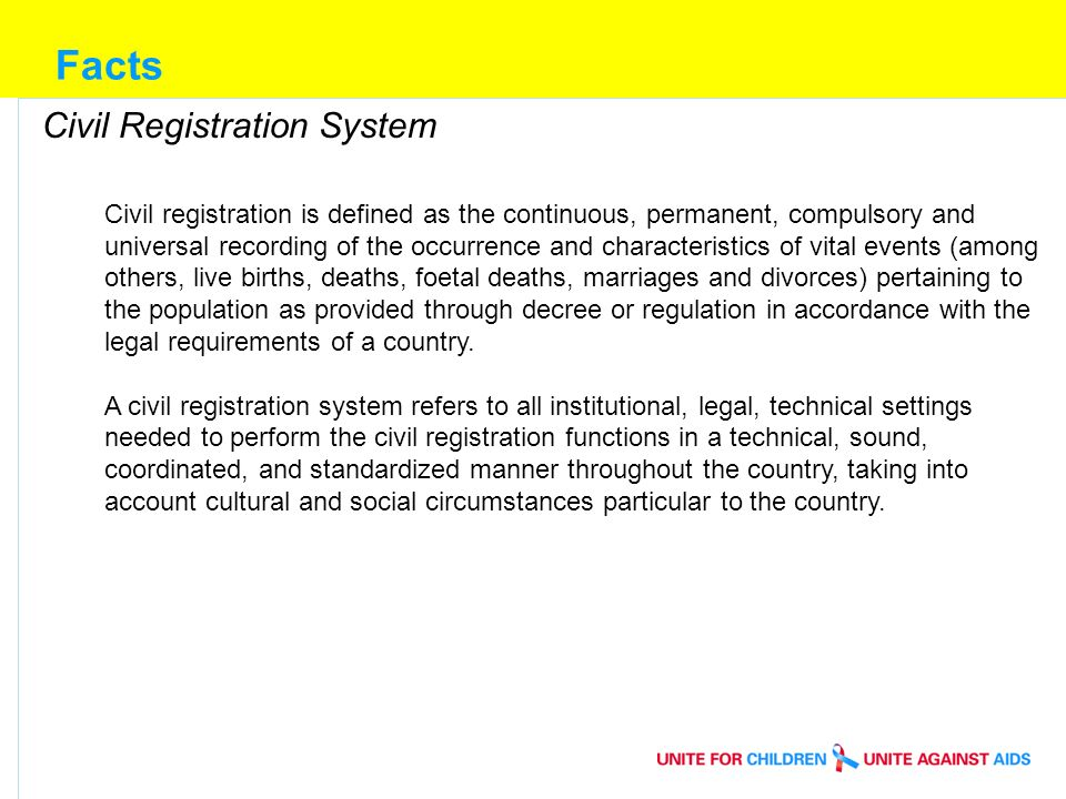 Facts Civil Registration System Civil registration is defined as the continuous, permanent, compulsory and universal recording of the occurrence and characteristics of vital events (among others, live births, deaths, foetal deaths, marriages and divorces) pertaining to the population as provided through decree or regulation in accordance with the legal requirements of a country.