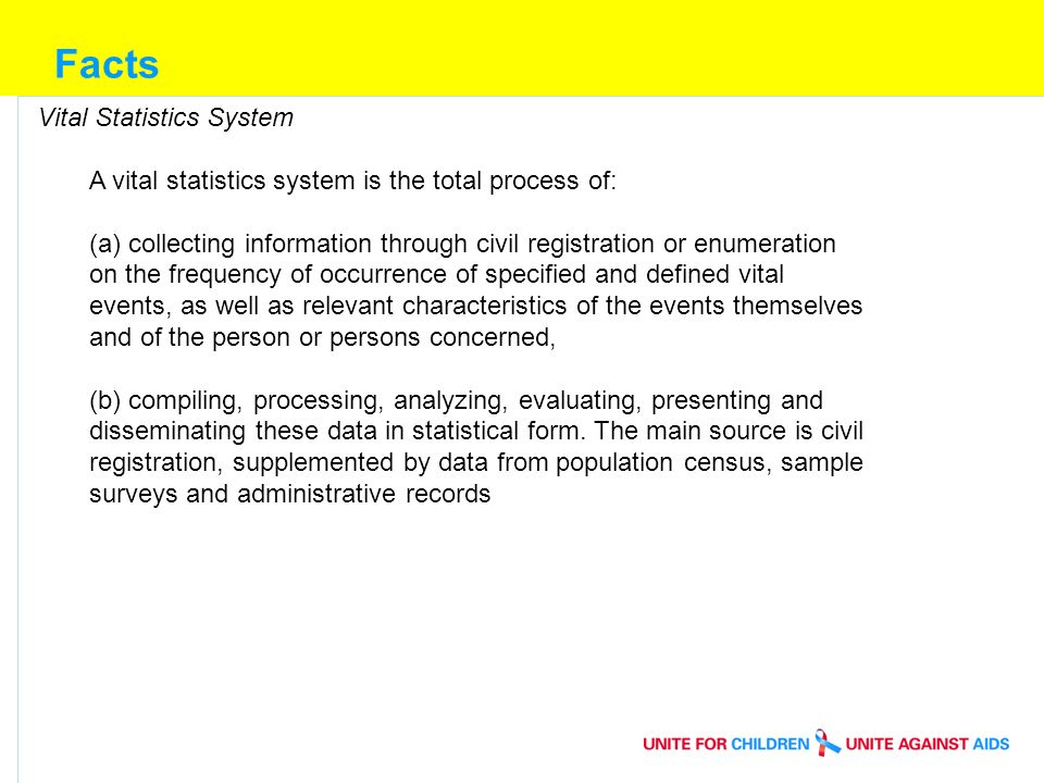 Facts Vital Statistics System A vital statistics system is the total process of: (a) collecting information through civil registration or enumeration on the frequency of occurrence of specified and defined vital events, as well as relevant characteristics of the events themselves and of the person or persons concerned, (b) compiling, processing, analyzing, evaluating, presenting and disseminating these data in statistical form.