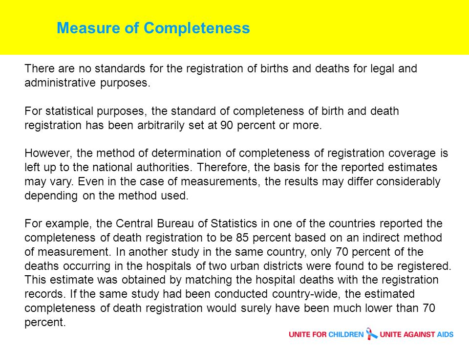 Measure of Completeness Table 2: Estimated completeness of registration, and latest data year available at the time of the report (2001) CountryBirthsDeathsYear of latest data available AnguillaCC1999 * Antigua & BarbudaCC1999 * Bahamas7C1998 BelizeC81998 BermudaCC1999 Cayman IslandsCC1996 DominicaCC1999 * GrenadaCC1999 * Guyana881999 JamaicaC81999 * MontserratCC1999 Saint LuciaCC1998 Saint Vincent & Grenadines8C1999 Trinidad & TabagoCC1997 C = 90% or greater completeness of registration 8 = Between 80 and 89% completeness 7 = Between 70 and 79% completeness * Indicates annual data tabulated by year of registration of events