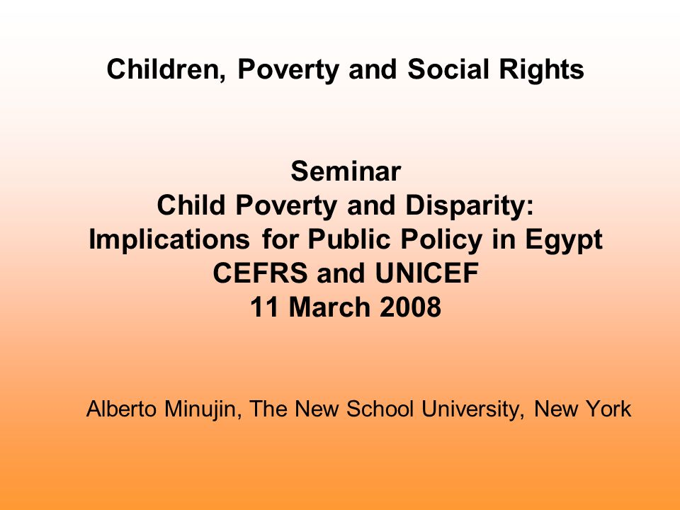 Children, Poverty and Social Rights Seminar Child Poverty and Disparity: Implications for Public Policy in Egypt CEFRS and UNICEF 11 March 2008 Alberto Minujin, The New School University, New York