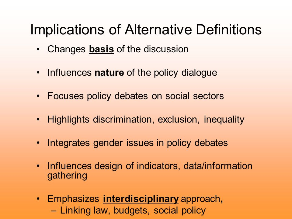 Implications of Alternative Definitions Changes basis of the discussion Influences nature of the policy dialogue Focuses policy debates on social sectors Highlights discrimination, exclusion, inequality Integrates gender issues in policy debates Influences design of indicators, data/information gathering Emphasizes interdisciplinary approach, –Linking law, budgets, social policy