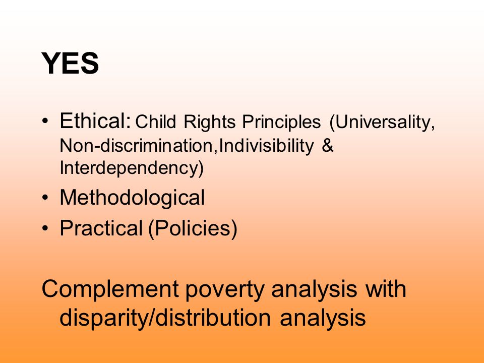 YES Ethical: Child Rights Principles (Universality, Non-discrimination,Indivisibility & Interdependency) Methodological Practical (Policies) Complement poverty analysis with disparity/distribution analysis