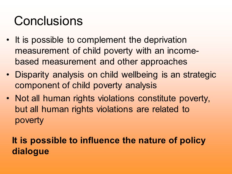 Conclusions It is possible to complement the deprivation measurement of child poverty with an income- based measurement and other approaches Disparity analysis on child wellbeing is an strategic component of child poverty analysis Not all human rights violations constitute poverty, but all human rights violations are related to poverty It is possible to influence the nature of policy dialogue