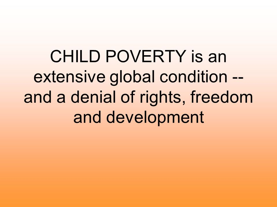 CHILD POVERTY is an extensive global condition -- and a denial of rights, freedom and development