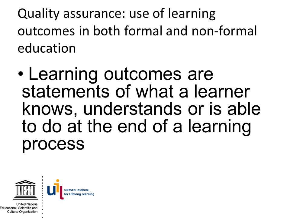 Quality assurance: use of learning outcomes in both formal and non-formal education Learning outcomes are statements of what a learner knows, understa