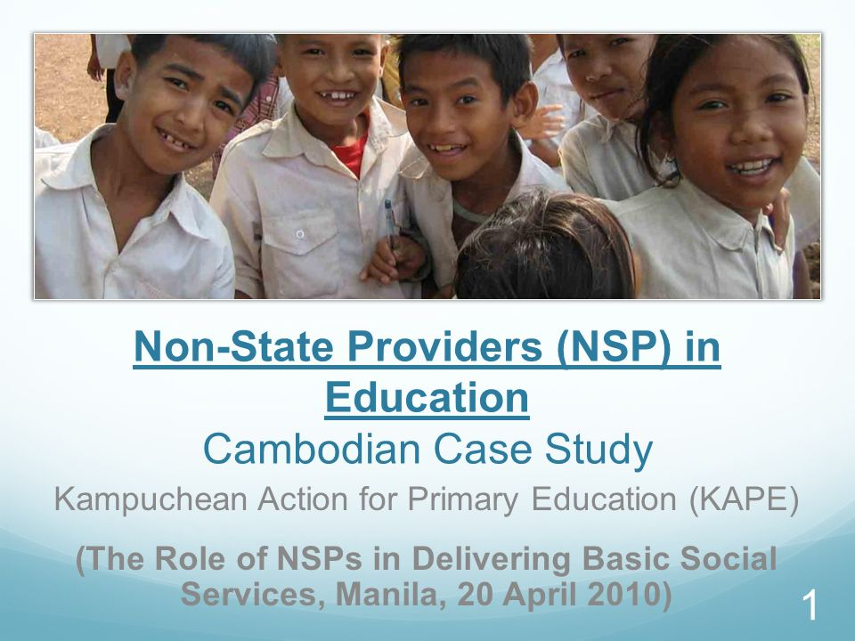 Non-State Providers (NSP) in Education Cambodian Case Study Kampuchean Action for Primary Education (KAPE) (The Role of NSPs in Delivering Basic Social Services, Manila, 20 April 2010) 1