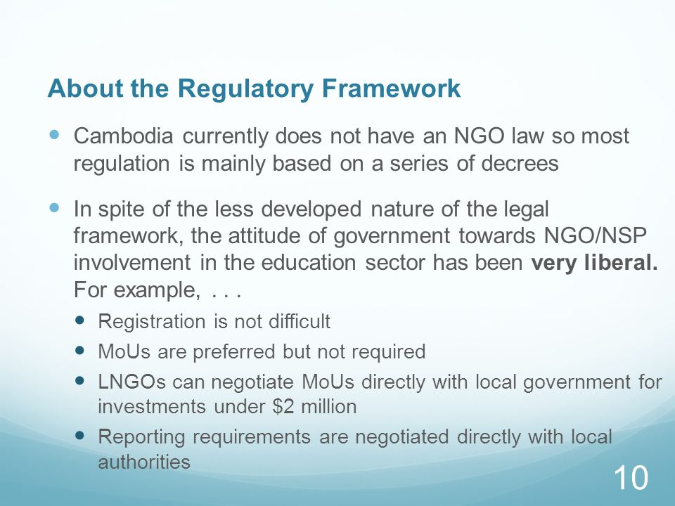 About the Regulatory Framework Cambodia currently does not have an NGO law so most regulation is mainly based on a series of decrees In spite of the less developed nature of the legal framework, the attitude of government towards NGO/NSP involvement in the education sector has been very liberal.