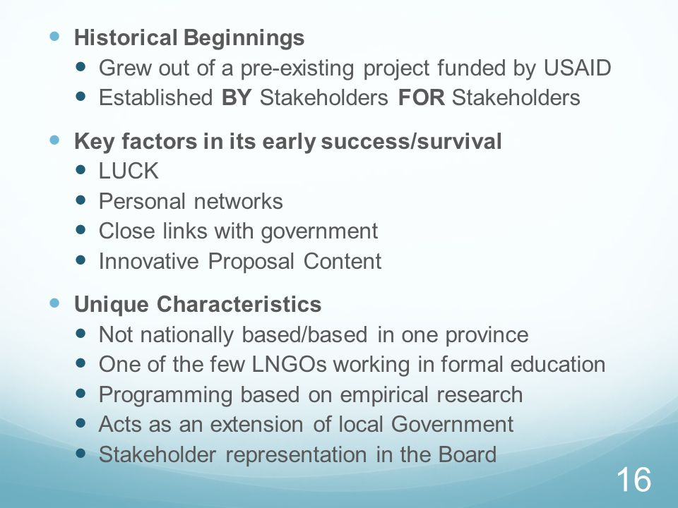 Historical Beginnings Grew out of a pre-existing project funded by USAID Established BY Stakeholders FOR Stakeholders Key factors in its early success/survival LUCK Personal networks Close links with government Innovative Proposal Content Unique Characteristics Not nationally based/based in one province One of the few LNGOs working in formal education Programming based on empirical research Acts as an extension of local Government Stakeholder representation in the Board 16