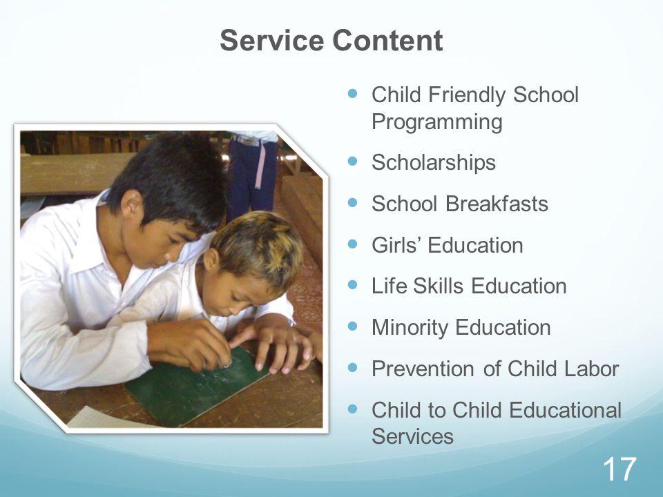 Service Content Child Friendly School Programming Scholarships School Breakfasts Girls Education Life Skills Education Minority Education Prevention of Child Labor Child to Child Educational Services 17