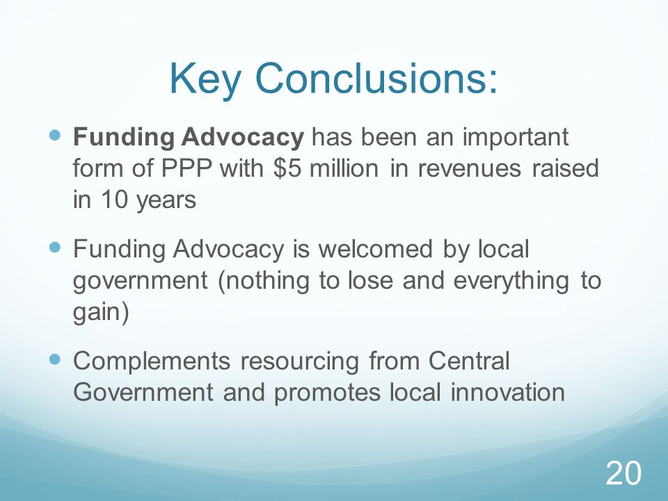 Key Conclusions: Funding Advocacy has been an important form of PPP with $5 million in revenues raised in 10 years Funding Advocacy is welcomed by local government (nothing to lose and everything to gain) Complements resourcing from Central Government and promotes local innovation 20