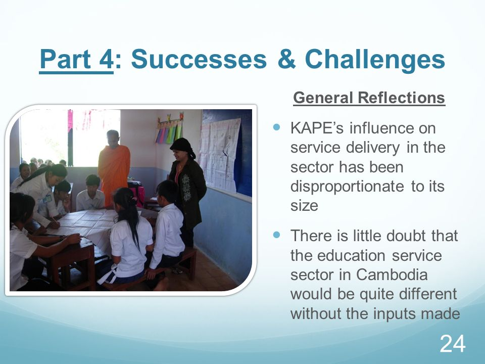 Part 4: Successes & Challenges General Reflections KAPEs influence on service delivery in the sector has been disproportionate to its size There is li