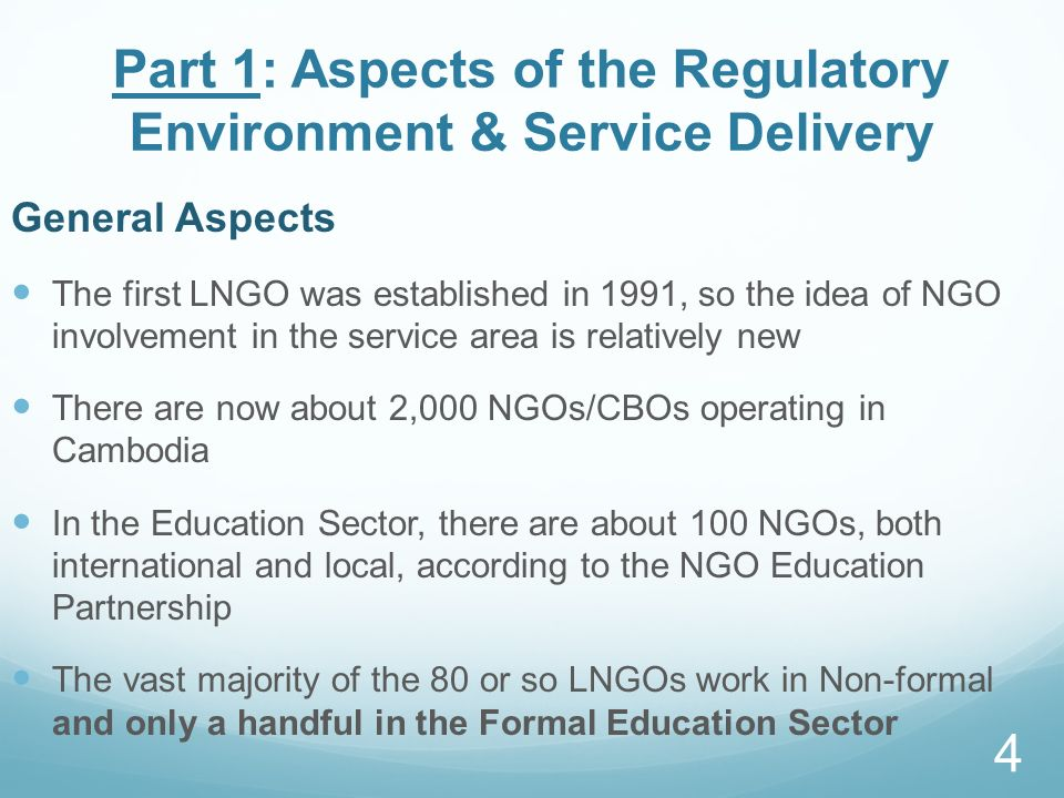 Part 1: Aspects of the Regulatory Environment & Service Delivery General Aspects The first LNGO was established in 1991, so the idea of NGO involvement in the service area is relatively new There are now about 2,000 NGOs/CBOs operating in Cambodia In the Education Sector, there are about 100 NGOs, both international and local, according to the NGO Education Partnership The vast majority of the 80 or so LNGOs work in Non-formal and only a handful in the Formal Education Sector 4